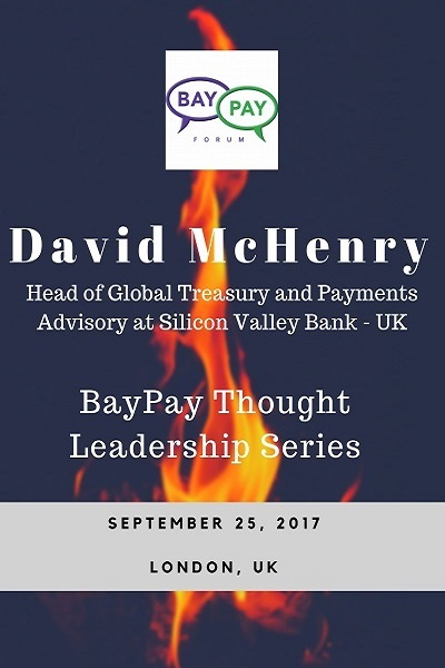 BayPay Thought Leadership Series   with David McHenry,  Head of Global Treasury and Payments Advisory  at Silicon Valley Bank - UK (2017)